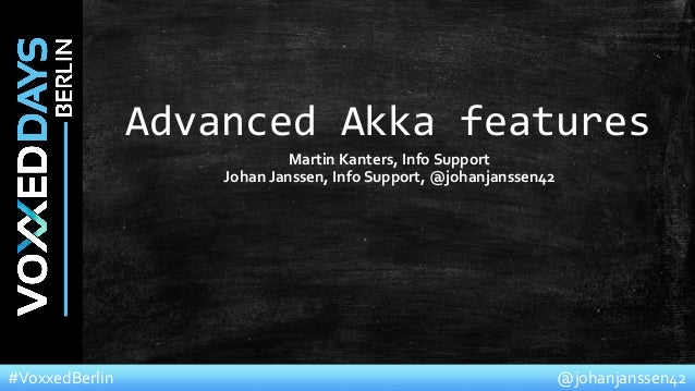 @johanjanssen42#VoxxedBerlin Advanced Akka features Martin Kanters, Info Support Johan Janssen, Info Support, @johanjansse...
