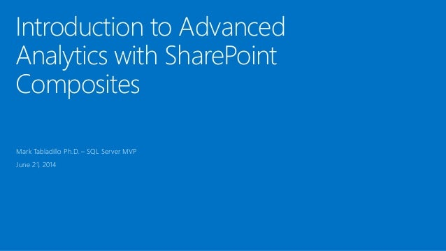 Introduction to Advanced Analytics with SharePoint Composites Mark Tabladillo Ph.D. – SQL Server MVP June 21, 2014
