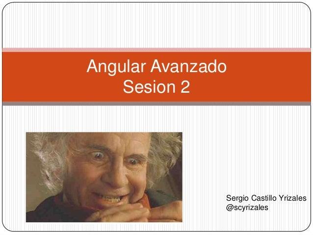 Angular Avanzado Sesion 2  Sergio Castillo Yrizales @scyrizales
