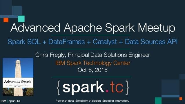 IBM | spark.tc Advanced Apache Spark Meetup Spark SQL + DataFrames + Catalyst + Data Sources API Chris Fregly, Principal D...