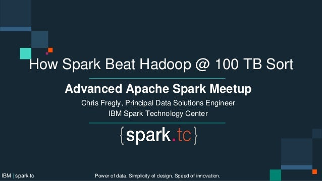 How Spark Beat Hadoop @ 100 TB Sort Advanced Apache Spark Meetup Chris Fregly, Principal Data Solutions Engineer IBM Spark...