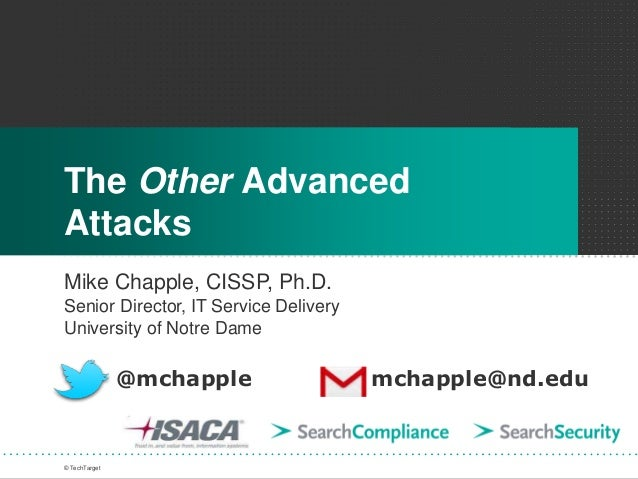 The Other Advanced Attacks Mike Chapple, CISSP, Ph.D. Senior Director, IT Service Delivery University of Notre Dame © Tech...