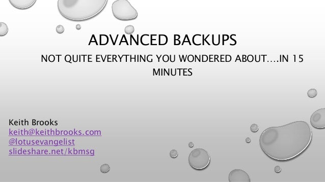 ADVANCED BACKUPS NOT QUITE EVERYTHING YOU WONDERED ABOUT….IN 15 MINUTES Keith Brooks keith@keithbrooks.com @lotusevangelis...