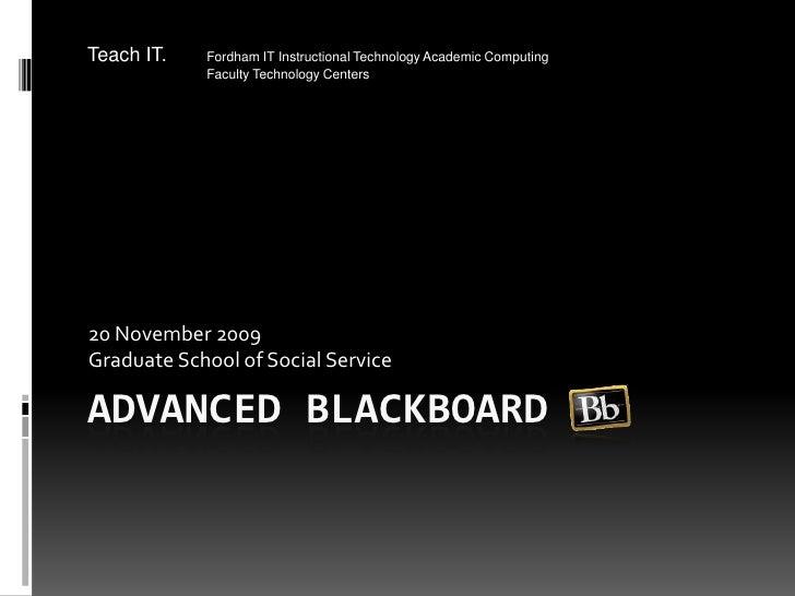 Advanced Blackboard<br />20 November 2009<br />Graduate School of Social Service<br />Teach IT.Fordham IT Instructional T...