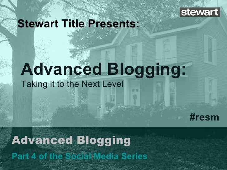Advanced Blogging Part 4 of the Social Media Series Stewart Title Presents: #resm Advanced Blogging:  Taking it to the Nex...