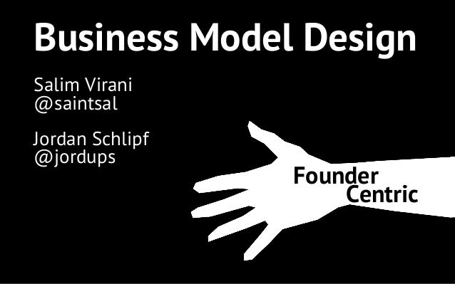 Business Model Design Founder Centric Salim Virani @saintsal Jordan Schlipf @jordups