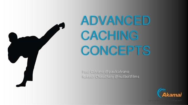 ©2015 AKAMAI | FASTER FORWARDTM ADVANCED CACHING CONCEPTS Paul Calvano @paulcalvano Rakesh Chaudhary @nutboltfilms