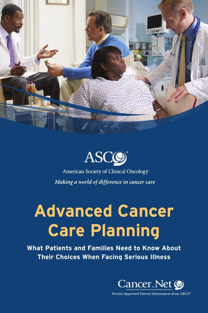 Advanced Cancer   Care PlanningWhat Patients and Families Need to Know About  Their Choices When Facing Serious Illness