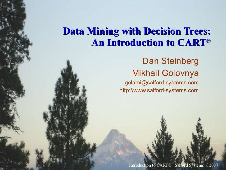 Data Mining with Decision Trees: An Introduction to CART ® Dan Steinberg Mikhail Golovnya [email_address] http://www.salfo...