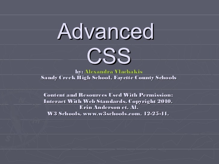 Advanced  CSS by:  Alexandra Vlachakis Sandy Creek High School, Fayette County Schools Content and Resources Used With Per...
