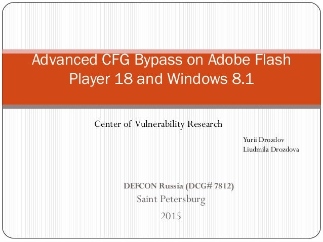 Saint Petersburg 2015 Advanced CFG Bypass on Adobe Flash Player 18 and Windows 8.1 Yurii Drozdov Liudmila Drozdova Center ...