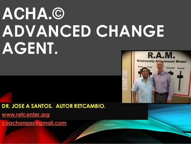 ACHA.© ADVANCED CHANGE AGENT. DR. JOSE A SANTOS. AUTOR RETCAMBIO. www.retcenter.org coachanges@gmail.com