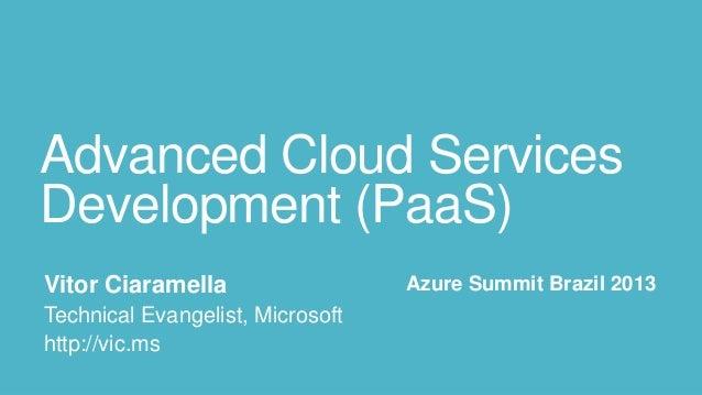 Advanced Cloud ServicesDevelopment (PaaS) Vitor Ciaramella                  Azure Summit Brazil 2013 Technical Evangelist,...