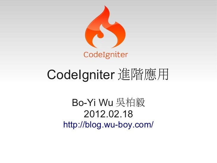 CodeIgniter 進階應用    Bo-Yi Wu 吳柏毅      2012.02.18  http://blog.wu-boy.com/