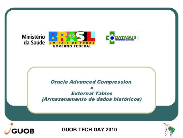 GUOB TECH DAY 2010 Oracle Advanced Compression x External Tables (Armazenamento de dados históricos)