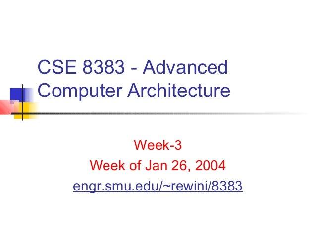 CSE 8383 - AdvancedComputer Architecture            Week-3     Week of Jan 26, 2004   engr.smu.edu/~rewini/8383