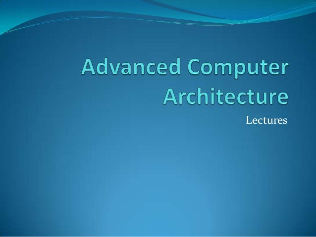 advance computer architecture &chapter 1 introduction to advanced computer architecture and parallel processing computer architects have always strived to increase the performance of their.