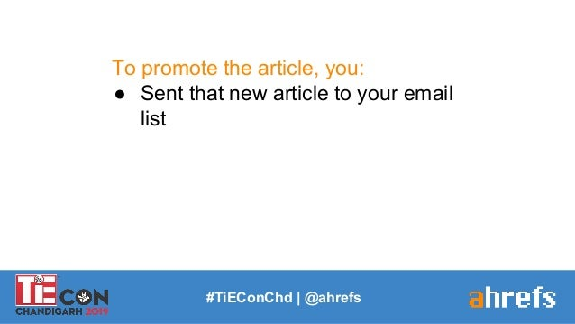 To promote the article, you: ● Sent that new article to your email list #TiEConChd   @ahrefs