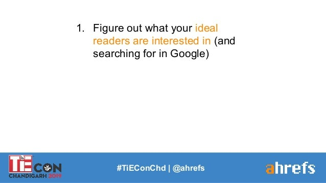 1. Figure out what your ideal readers are interested in (and searching for in Google) #TiEConChd   @ahrefs