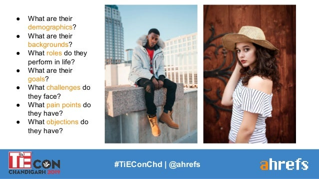 #TiEConChd   @ahrefs ● What are their demographics? ● What are their backgrounds? ● What roles do they perform in life? ● ...