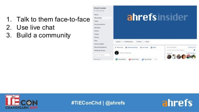 1. Talk to them face-to-face 2. Use live chat 3. Build a community #TiEConChd   @ahrefs