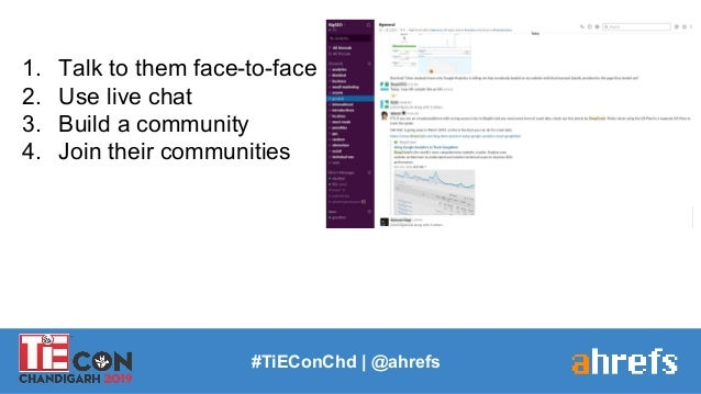 1. Talk to them face-to-face 2. Use live chat 3. Build a community 4. Join their communities #TiEConChd   @ahrefs