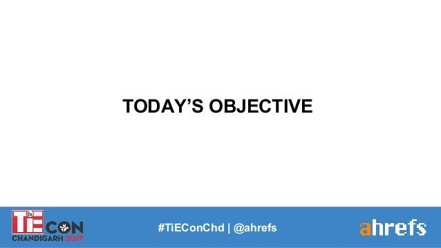 TODAY'S OBJECTIVE #TiEConChd   @ahrefs