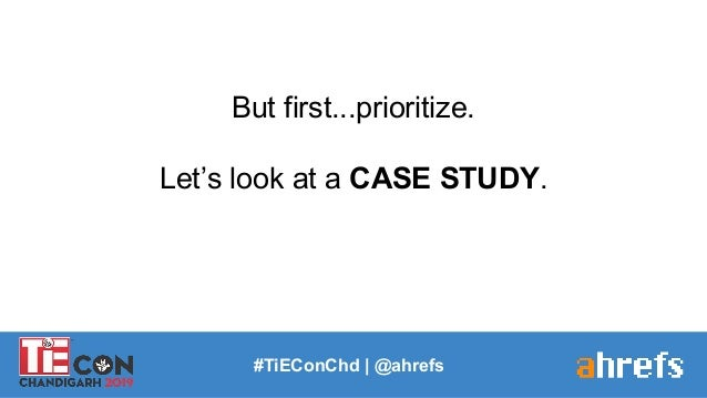 But first...prioritize. Let's look at a CASE STUDY. #TiEConChd   @ahrefs