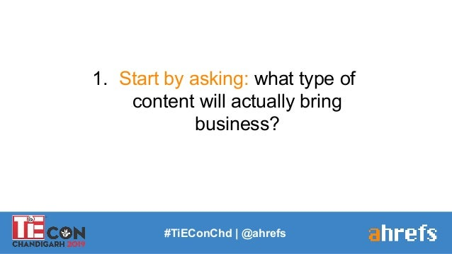 #TiEConChd   @ahrefs 1. Start by asking: what type of content will actually bring business?