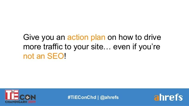 Give you an action plan on how to drive more traffic to your site… even if you're not an SEO! #TiEConChd   @ahrefs