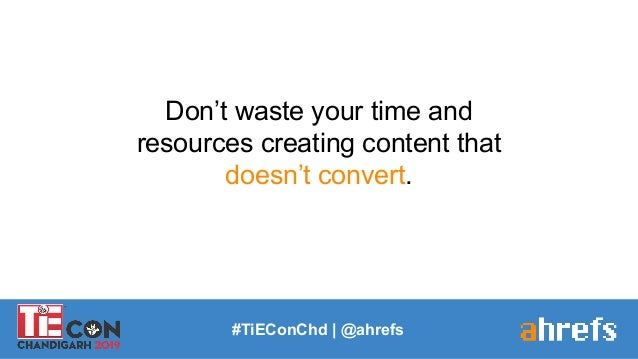 #TiEConChd   @ahrefs Don't waste your time and resources creating content that doesn't convert.