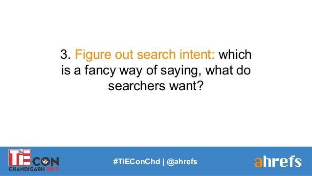 #TiEConChd   @ahrefs 3. Figure out search intent: which is a fancy way of saying, what do searchers want?