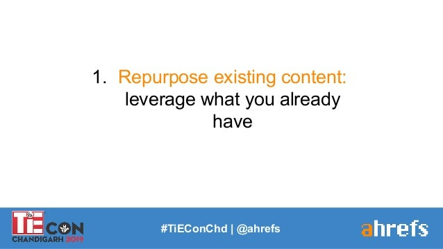 #TiEConChd   @ahrefs 1. Repurpose existing content: leverage what you already have