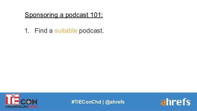 #TiEConChd   @ahrefs Sponsoring a podcast 101: 1. Find a suitable podcast.
