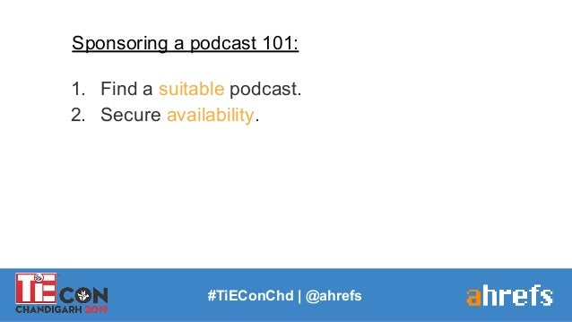 #TiEConChd   @ahrefs Sponsoring a podcast 101: 1. Find a suitable podcast. 2. Secure availability.