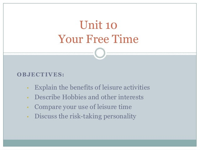 Unit 10              Your Free TimeOBJECTIVES:  •   Explain the benefits of leisure activities  •   Describe Hobbies and o...