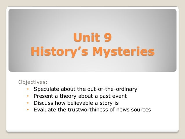 Unit 9History's MysteriesObjectives:• Speculate about the out-of-the-ordinary• Present a theory about a past event• Discus...
