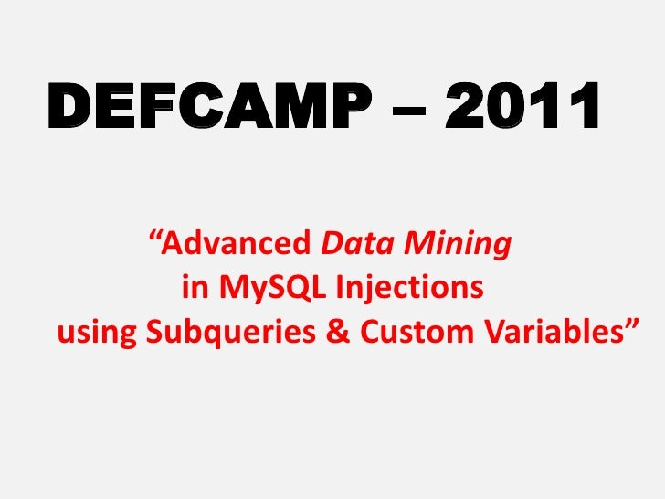 "DEFCAMP – 2011<br />""Advanced Data Mining <br />               in MySQL Injections <br />using Subqueries & Custom Variabl..."