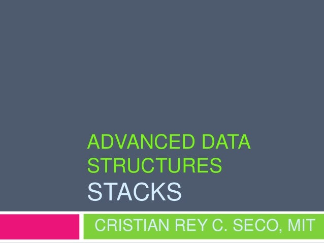 ADVANCED DATA STRUCTURES STACKS CRISTIAN REY C. SECO, MIT