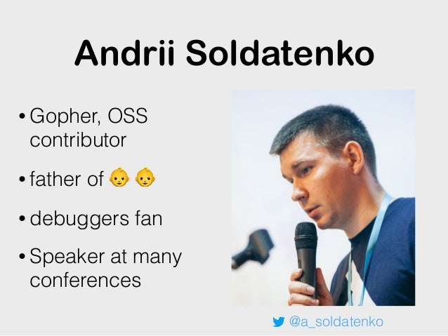 Andrii Soldatenko • Gopher, OSS contributor • father of 👶 👶 • debuggers fan • Speaker at many conferences @a_soldatenko
