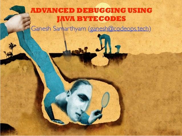 ADVANCED DEBUGGING USING JAVA BYTECODES Ganesh Samarthyam (ganesh@codeops.tech)