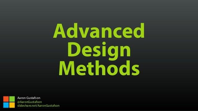 Advanced Design Methods Aaron Gustafson @AaronGustafson slideshare.net/AaronGustafson