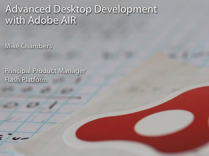 Advanced Desktop Development with Adobe AIR  Mike Chambers   Principal Product Manager Flash Platform