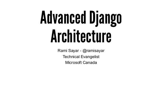 Advanced Django Architecture Rami Sayar - @ramisayar Technical Evangelist Microsoft Canada