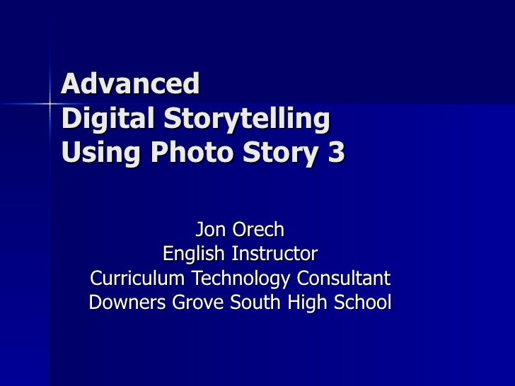 Advanced  Digital Storytelling Using Photo Story 3 Jon Orech English Instructor Curriculum Technology Consultant Downers G...