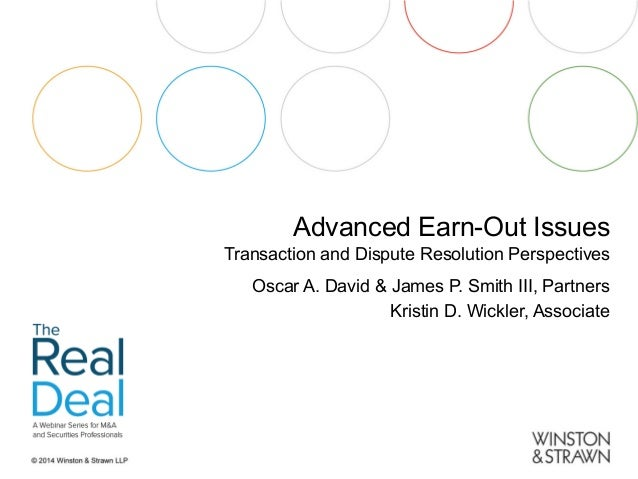 Advanced Earn-Out Issues  Transaction and Dispute Resolution Perspectives Oscar A. David & James P. Smith III, Partners Kr...