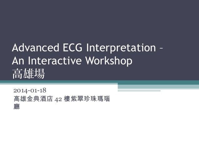 Advanced ECG Interpretation – An Interactive Workshop 高雄場 2014-01-18 高雄金典酒店 42 樓紫翠珍珠瑪瑙 廳
