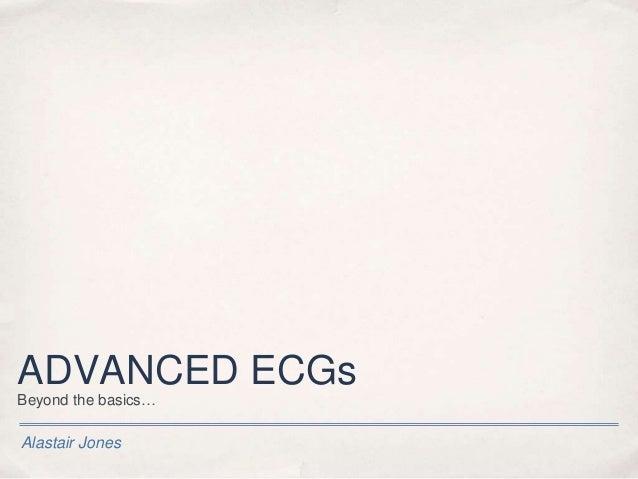 Alastair Jones ADVANCED ECGs Beyond the basics…