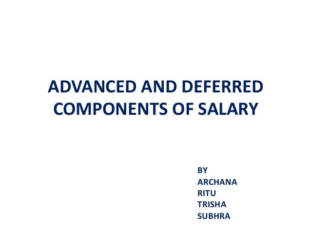 ADVANCED AND DEFERRED COMPONENTS OF SALARY BY ARCHANA RITU TRISHA SUBHRA