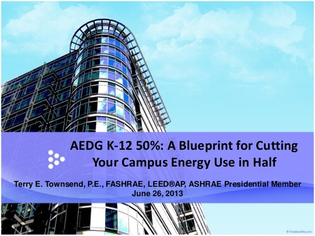 AEDG K-12 50%: A Blueprint for Cutting Your Campus Energy Use in Half Terry E. Townsend, P.E., FASHRAE, LEED®AP, ASHRAE Pr...